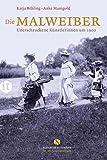 Die Malweiber: Unerschrockene Künstlerinnen um 1900 (Elisabeth Sandmann im it) - Katja Behling