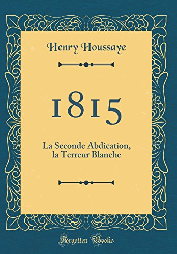 1815: La Seconde Abdication, La Terreur Blanche (Classic Reprint)