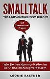 Smalltalk: Vom Smalltalk Anfänger zum Experten! Mit Themen und Fragen. Wie Sie Ihre Kommunikation im Beruf und im Alltag verbessern