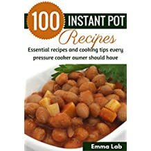 100 Instant Pot Recipes: Essential recipes and cooking tips every pressure cooker owner should have (English Edition)