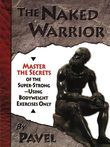 The Naked Warrior: Master the Secrets of the super-Strong-Using Bodyweight Exercises Only