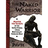 The Naked Warrior: Master the Secrets of the Super-Strong--Using Bodyweight Exercises Only