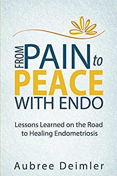 From Pain to Peace With Endo: Lessons Learned on the Road to Healing Endometriosis (English Edition) di [Deimler, Aubree]