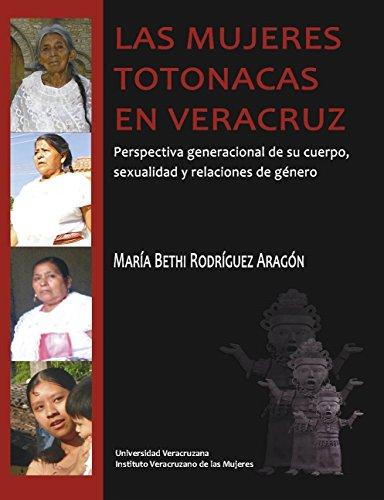 Las mujeres totonacas en Veracruz: Perspectiva Generacional de su Cuerpo, Sexualidad y Relaciones de Género por María Bethi Rodríguez Aragón