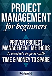 Project Management: For Beginners - Proven Project Management Methods To Complete Projects With Time & Money To Spare (Project Management, Project Management Body of Knowledge) (English Edition)