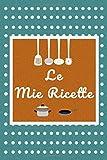 Le Mie Ricette: Quaderno per scrivere le migliori ricette. Fantastica Idea Regalo per tutti gli amanti della cucina.