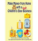 [ Make Money from Home with a Children's Ebay Business: Work from Home and Make Money on Ebay Selling New, Outgrown and Unwanted Kid's Clothes, Toys and Woods, Carol ( Author ) ] { Paperback } 2011