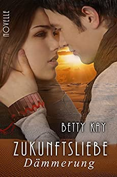Zukunftsliebe - Dämmerung: Novelle Zukunft Liebe von [Kay, Betty]