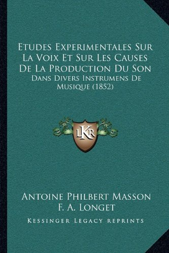 Etudes Experimentales Sur La Voix Et Sur Les Causes de La Production Du Son: Dans Divers Instrumens de Musique (1852)