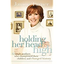 Holding Her Head High: 12 Single Mothers Who Championed Their Children and Changed History by Janine Turner (2008-03-04)