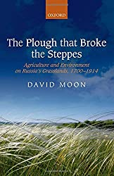 The Plough that Broke the Steppes: Agriculture And Environment On Russia's Grasslands, 1700-1914 (Oxford Studies In Modern European History)