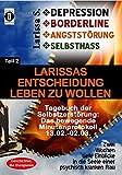 DEPRESSION - BORDERLINE - ANGSTSTÖRUNG - SELBSTHASSTeil 2: Larissas Entscheidung leben zu wollen -Tagebuch der Selbstzerstörung: Das bewegende ... in die Seele einer psychisch kranken Frau