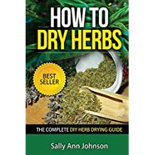 How To Dry Herbs: The Complete DIY Herb Drying Guide (Drying Herbs At Home, Herbal Recipes, Herbs And Spices, Drying Food, Drying Herbs, Drying Foods At ... Variety, Cookbooks 1) (English Edition)