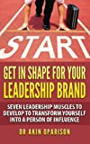 Get In Shape For Your Leadership Brand: Seven Leadership Muscles To Develop To Transform Yourself Into A Person Of Influence: Volume 1 (CHANGE LANE: MAKE SOMETHING HAPPEN AND LEAVE A LEGACY)