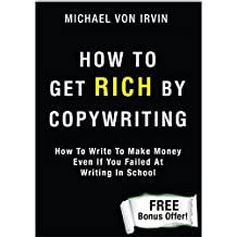 How To Get Rich by Copywriting!: How To Write To Make Money Even If You Failed At Writing In School - The Greatest Marketer In The World. (English Edition)