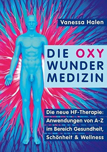 Die Oxy Wunder Medizin: Die neue HF-Therapie: Anwendungen von A-Z im Bereich Gesundheit, Schönheit und Wellness -