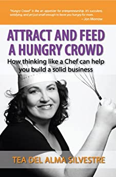 Attract and Feed a Hungry Crowd: How Thinking Like a Chef Can Help You Build a Solid Business by [Del Alma Silvestre, Tea]