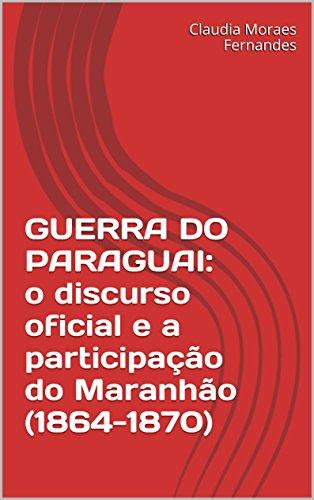 GUERRA DO PARAGUAI: o discurso oficial e a participação do Maranhão (1864-1870) (Portuguese Edition) por Claudia Moraes Fernandes