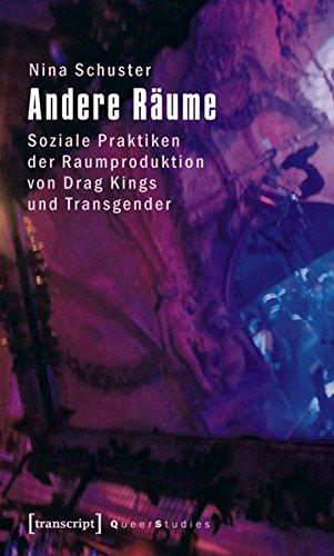 Andere Räume: Soziale Praktiken der Raumproduktion von Drag Kings und Transgender (Queer Studies)