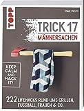 Trick 17 - Männersachen: 222 geniale Lifehacks rund um Grillen, Fußball, Frauen & Co. - Thade Precht