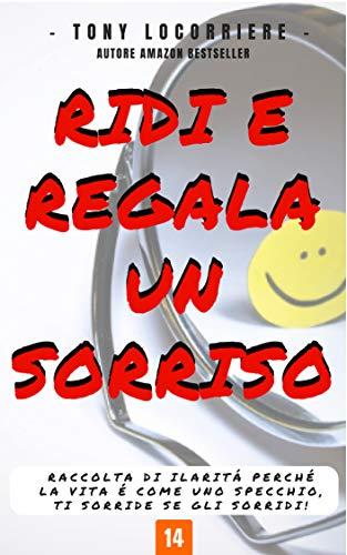 RIDI E REGALA UN SORRISO: Raccolta di ilarità perchè la vita è come uno specchio, ti sorride se gli sorridi! (Smile Vol. 1)