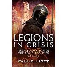 Legions in Crisis: The Transformation of the Roman Soldier - 192 to 284