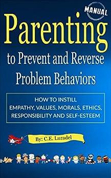 Parenting to Prevent and Reverse Problem Behaviors: How to Instill Empathy, Values, Morals, Ethics, Responsibility and Self-Esteem (English Edition) de [Luradel, C.E.]
