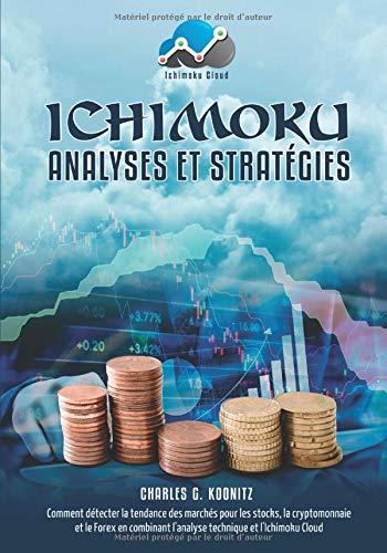 Ichimoku Analyses & Stratégies: Comment détecter la tendance des marchés pour les stocks, la cryptomonnaie et le Forex en combinant l'analyse technique et l'Ichimoku Cloud par Charles G. Koonitz