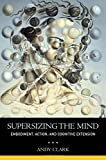 Supersizing the Mind Embodiment, Action, and Cognitive Extension (Philosophy of Mind)