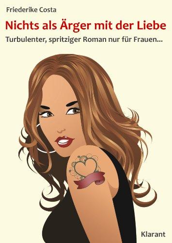 Nichts als Ärger mit der Liebe! Turbulenter, spritziger Liebesroman nur für Frauen... (Friederike Costa Liebesroman 3)
