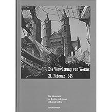Die Verwüstung vom Worms 21. Februar 1945: Eine Dokumentation mit Berichten von Zeitzeugen und eigenen Erlebens