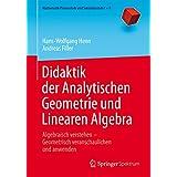 Didaktik der Analytischen Geometrie und Linearen Algebra: Algebraisch verstehen – Geometrisch veranschaulichen und anwenden (Mathematik Primarstufe und Sekundarstufe I + II)