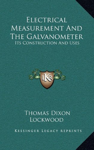 Electrical Measurement and the Galvanometer: Its Construction and Uses