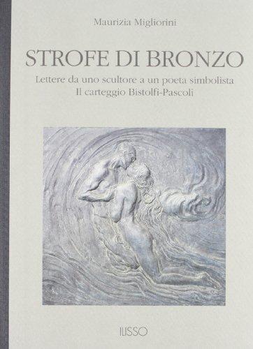 Strofe di bronzo. Lettere da uno scultore a un poeta simbolista. Il carteggio Bistolfi-Pascoli (Appunti d'arte) por Maurizia Migliorini