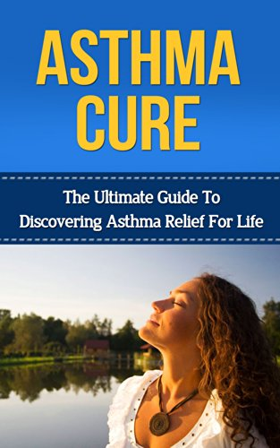 Asthma Relief (Asthma: Asthma Cure: The Ultimate Guide to Discovering Asthma Relief for Life ( asthma relief, asthma treatment, asthma, asthma attack) (asthma relief, ... treatment, asthma cure) (English Edition))
