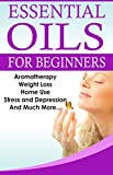 Essential Oils for Beginners               A Full Guide on Essential Oils and Weight Loss, Strees, Depression, Aromatherapy and Home Use           Discover the many uses for Essential Oils. In this book, we have provided enough information about t...