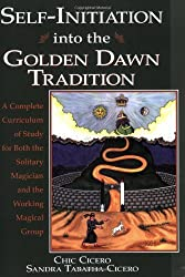 Self-Initiation Into the Golden Dawn Tradition: A Complete Curriculum of Study for Both the Solitary Magician and the Working Magical Group