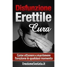 Disfunzione Erettile Cura: Come ottenere e mantenere l'erezione in qualsiasi momento (problemi di erezione, come curare i problemi di erezione) (Italian Edition)
