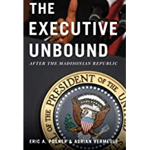 The Executive Unbound: After the Madisonian Republic by Eric A. Posner (2013-04-01)