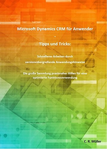Microsoft Dynamics CRM für Anwender - Tipps und Tricks: Schnelleres Arbeiten durch versionsübergreifende Anwendungshinweise - Die große Sammlung ... für eine optimierte Funktionsverwendung