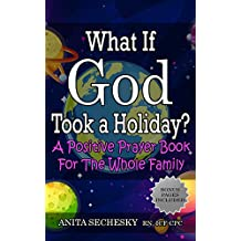 What If God Took A Holiday?: A Positive Prayer Book For The Whole Family (English Edition)