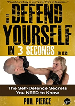 How to Defend Yourself in 3 Seconds (or Less!): The Self Defense Secrets You NEED to Know! (Self Defence & Martial Arts) (English Edition) par [Pierce, Phil]