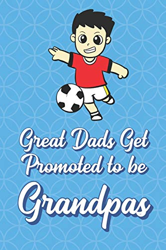 Great Dads Get Promoted To Be Grandpas: Soccer Player Funny Cute Father's Day Journal Notebook From Sons Daughters Girls and Boys of All Ages. Great ... New Parents Dads To Be and Anyone In Between