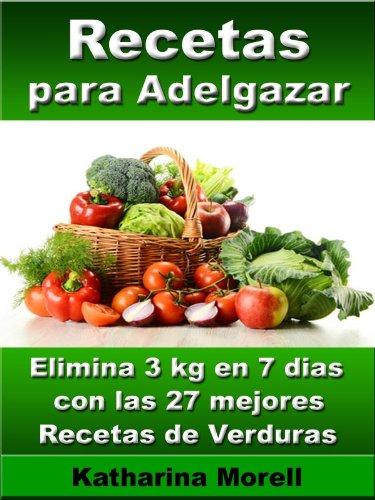 Recetas para adelgazar - Elimina 3 kg en 7 dias con las 27 mejores recetas de verduras (Recetas para Adelgazar – Verduras, hortalizas, legumbres para quemar grasa nº 2) por Katharina Morell
