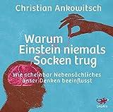 Warum Einstein niemals Socken trug: Wie scheinbach Nebensächliches unser Denken beeinflusst - Christian Ankowitsch