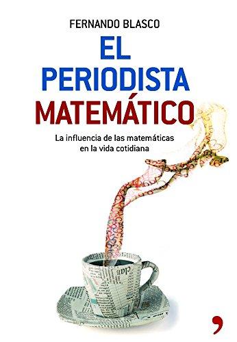 El periodista matemático : la influencia de las matemáticas en la vida cotidiana por Fernando Blasco Contreras
