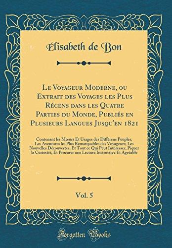 Le Voyageur Moderne, ou Extrait des Voyages les Plus Récens dans les Quatre Parties du Monde, Publiés en Plusieurs Langues Jusqu'en 1821, Vol. 5: ... les Plus Remarquables des Voyageurs; L