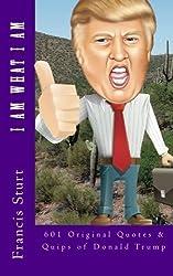 I Am What I Am: 601 Original Quotes and Quips of Donald Trump by Francis Reuben Sturt (2016-03-04)