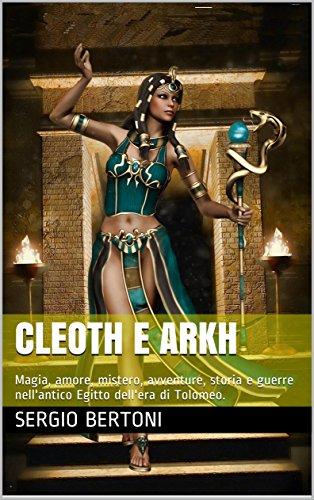 Cleoth e Arkh: Magia, amore, mistero, avventure, storia e guerre nell'antico Egitto dell'era di Tolomeo. di [Bertoni, Sergio]