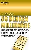 So denken Millionäre: Die Beziehung zwischen Ihrem Kopf und Ihrem Kontostand - T. Harv Eker